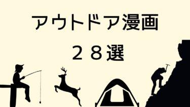 アウトドア漫画のおすすめ28選【ごはん、釣り、キャンプ、狩猟、登山】